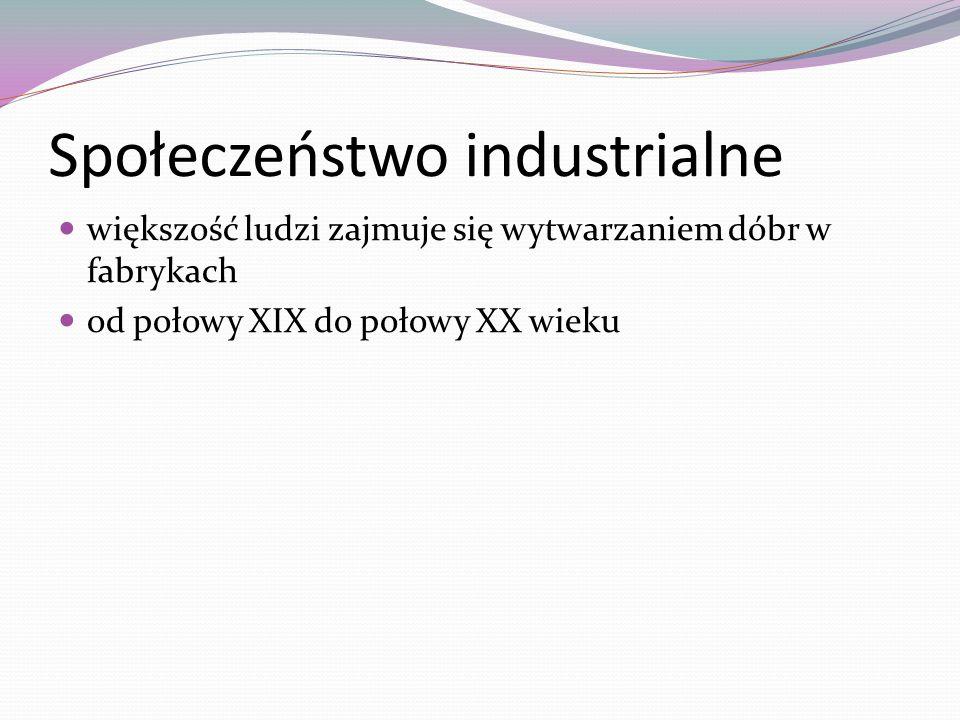 Społeczeństwo industrialne większość ludzi zajmuje się wytwarzaniem dóbr w fabrykach od połowy XIX do połowy XX wieku