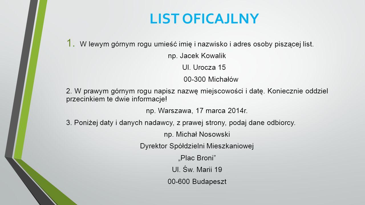 LIST OFICAJLNY 1. W lewym górnym rogu umieść imię i nazwisko i adres osoby piszącej list. np. Jacek Kowalik Ul. Urocza 15 00-300 Michałów 2. W prawym