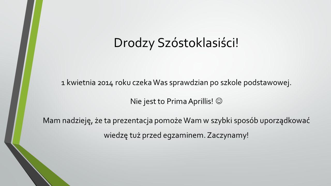 Drodzy Szóstoklasiści! 1 kwietnia 2014 roku czeka Was sprawdzian po szkole podstawowej. Nie jest to Prima Aprillis! Mam nadzieję, że ta prezentacja po