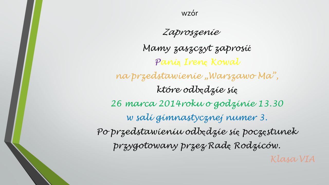 wzór Zaproszenie Mamy zaszczyt zaprosi ć Pani ą Iren ę Kowal na przedstawienie Warszawo Ma, które odb ę dzie si ę 26 marca 2014roku o godzinie 13.30 w