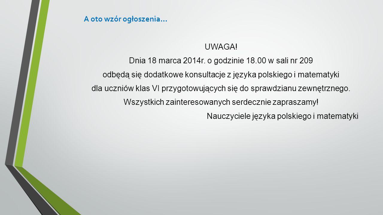 A oto wzór ogłoszenia… UWAGA! Dnia 18 marca 2014r. o godzinie 18.00 w sali nr 209 odbędą się dodatkowe konsultacje z języka polskiego i matematyki dla