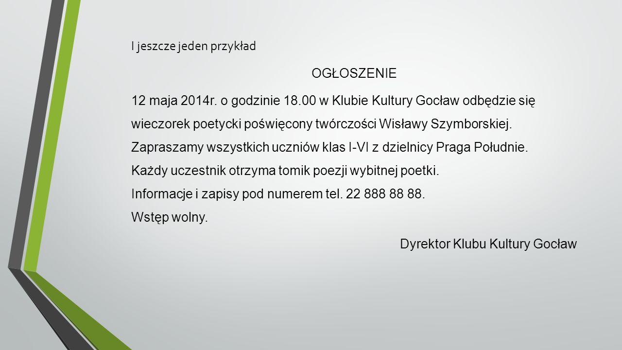 I jeszcze jeden przykład OGŁOSZENIE 12 maja 2014r. o godzinie 18.00 w Klubie Kultury Gocław odbędzie się wieczorek poetycki poświęcony twórczości Wisł