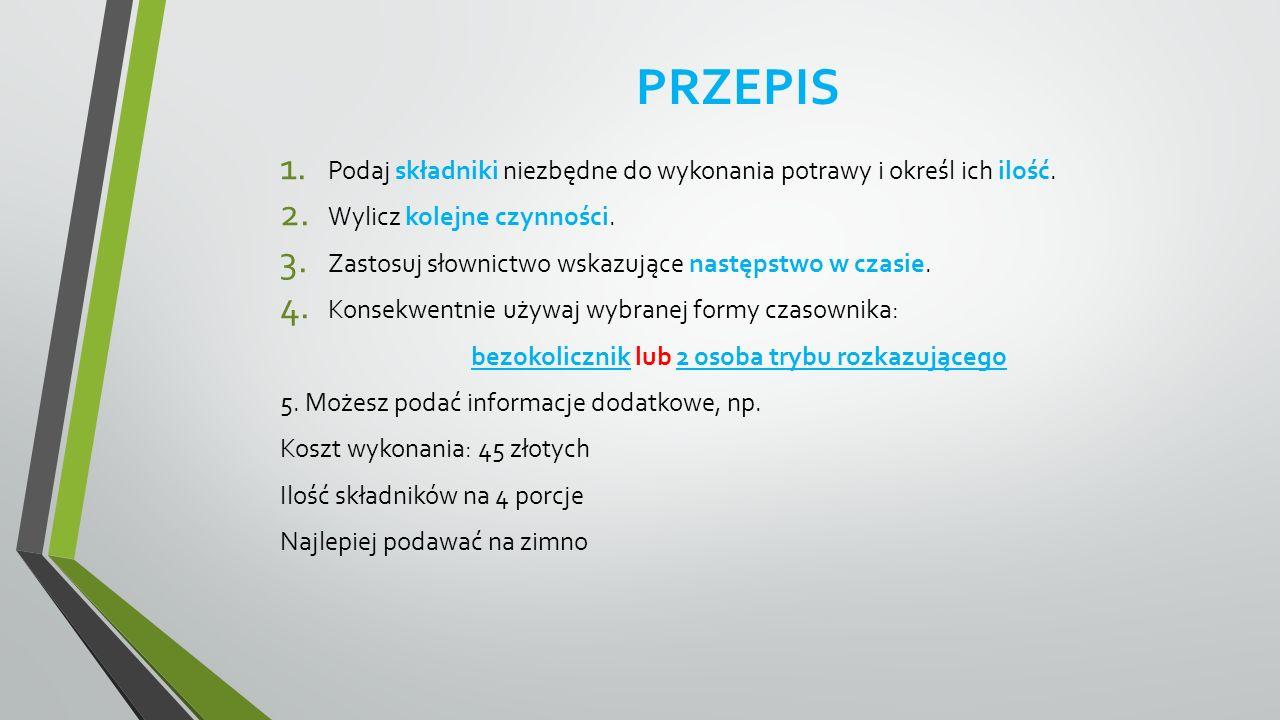 PRZEPIS 1. Podaj składniki niezbędne do wykonania potrawy i określ ich ilość. 2. Wylicz kolejne czynności. 3. Zastosuj słownictwo wskazujące następstw