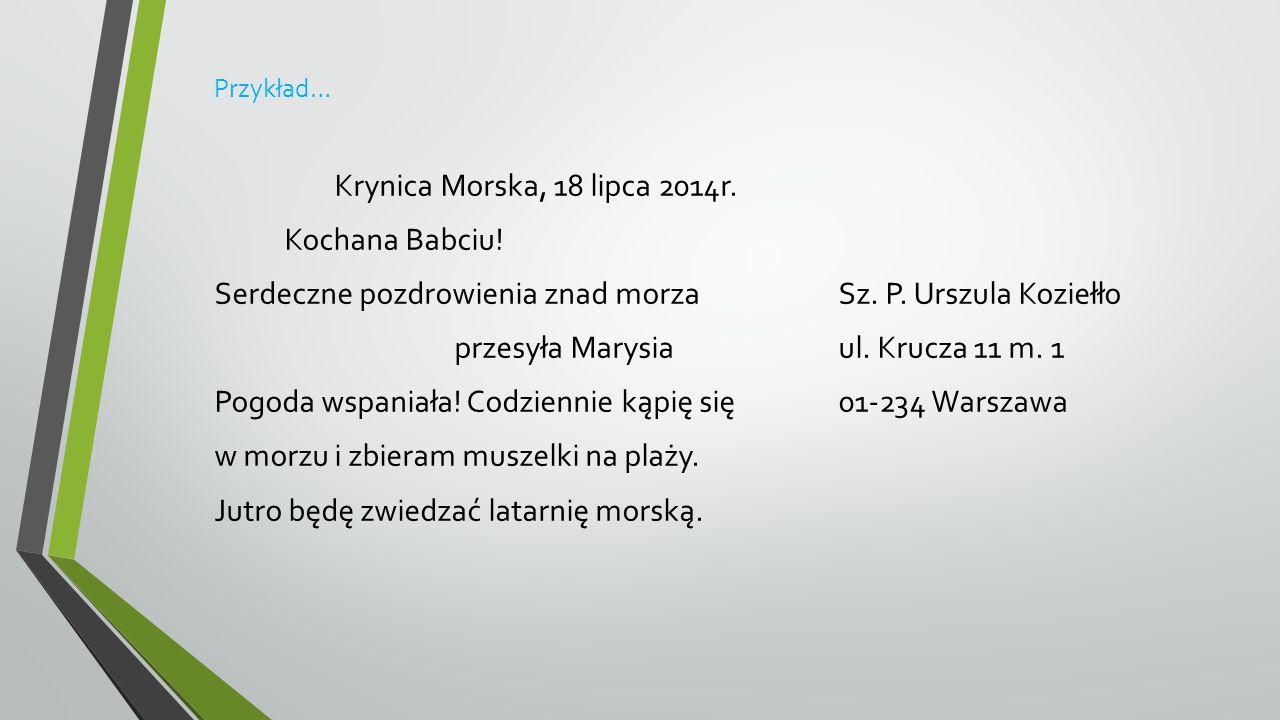 Przykład… Krynica Morska, 18 lipca 2014r. Kochana Babciu! Serdeczne pozdrowienia znad morzaSz. P. Urszula Koziełło przesyła Marysiaul. Krucza 11 m. 1