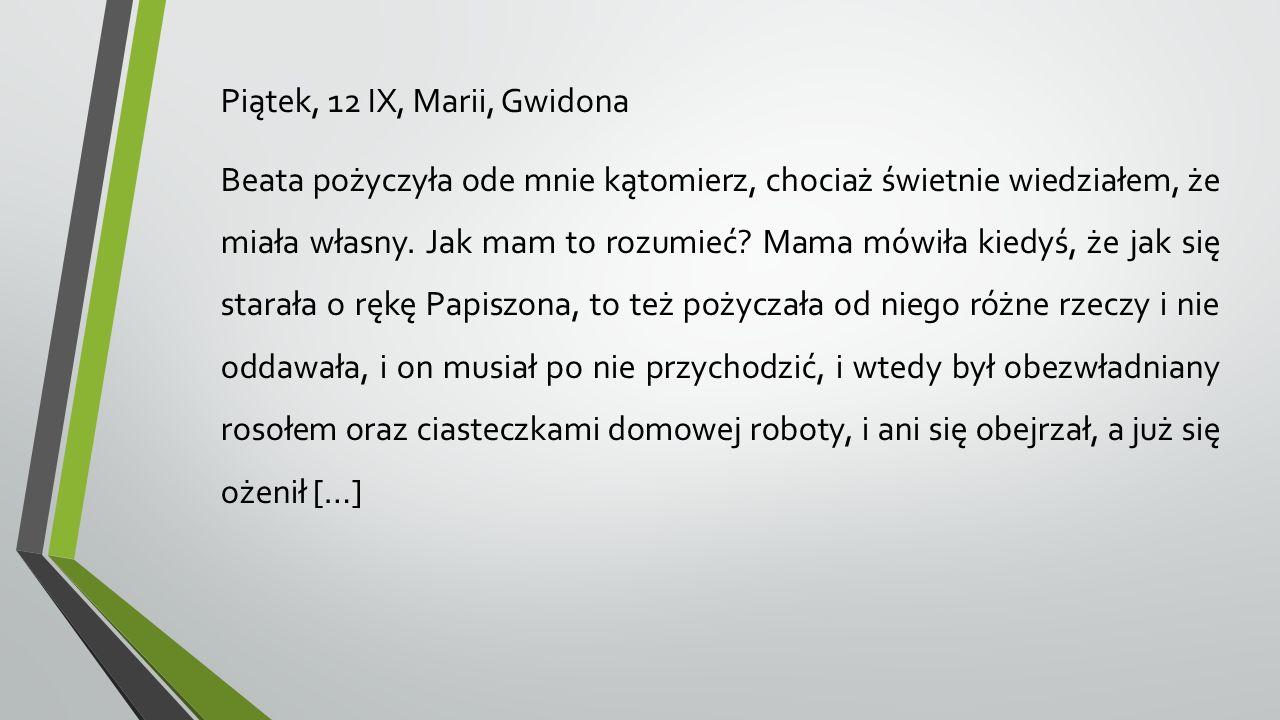 Piątek, 12 IX, Marii, Gwidona Beata pożyczyła ode mnie kątomierz, chociaż świetnie wiedziałem, że miała własny. Jak mam to rozumieć? Mama mówiła kiedy