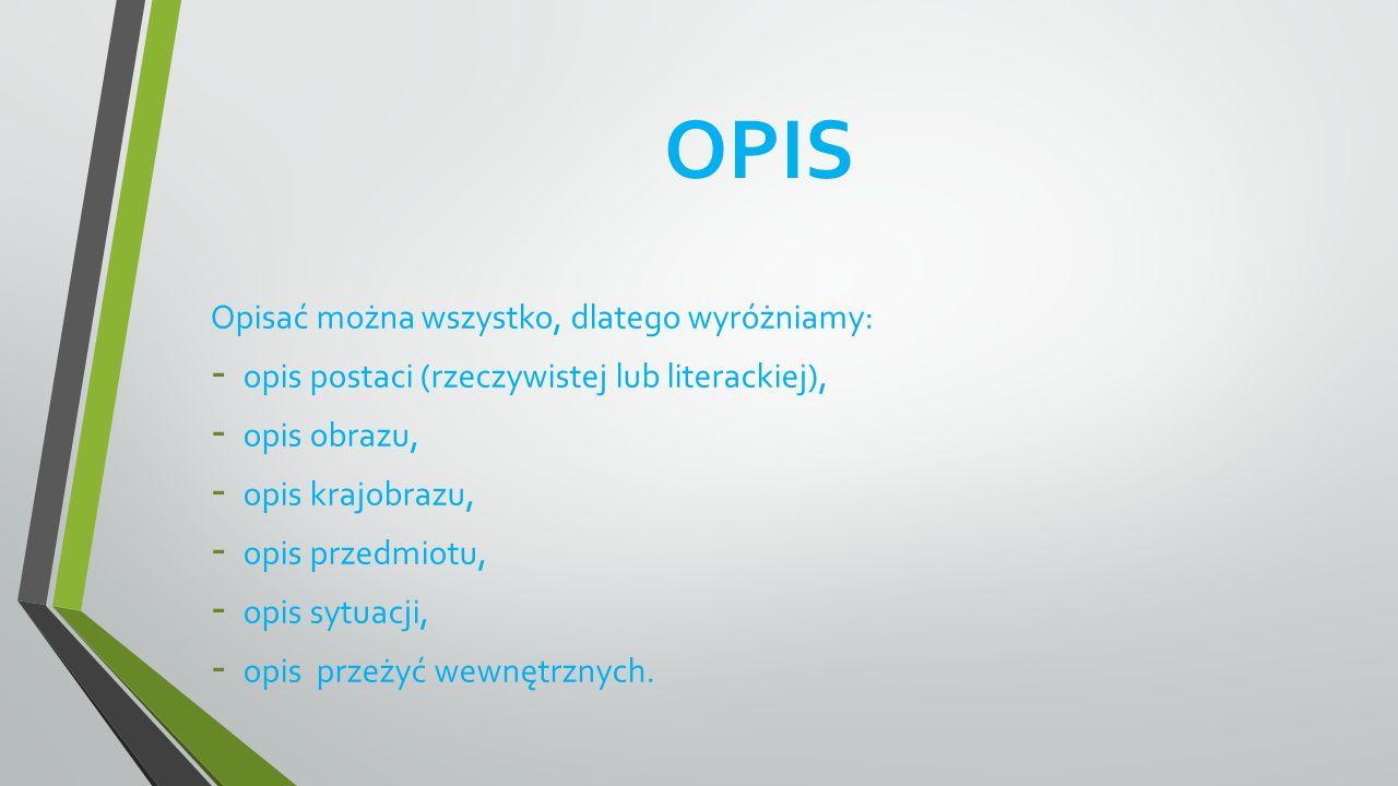 OPIS Opisać można wszystko, dlatego wyróżniamy: - opis postaci (rzeczywistej lub literackiej), - opis obrazu, - opis krajobrazu, - opis przedmiotu, -