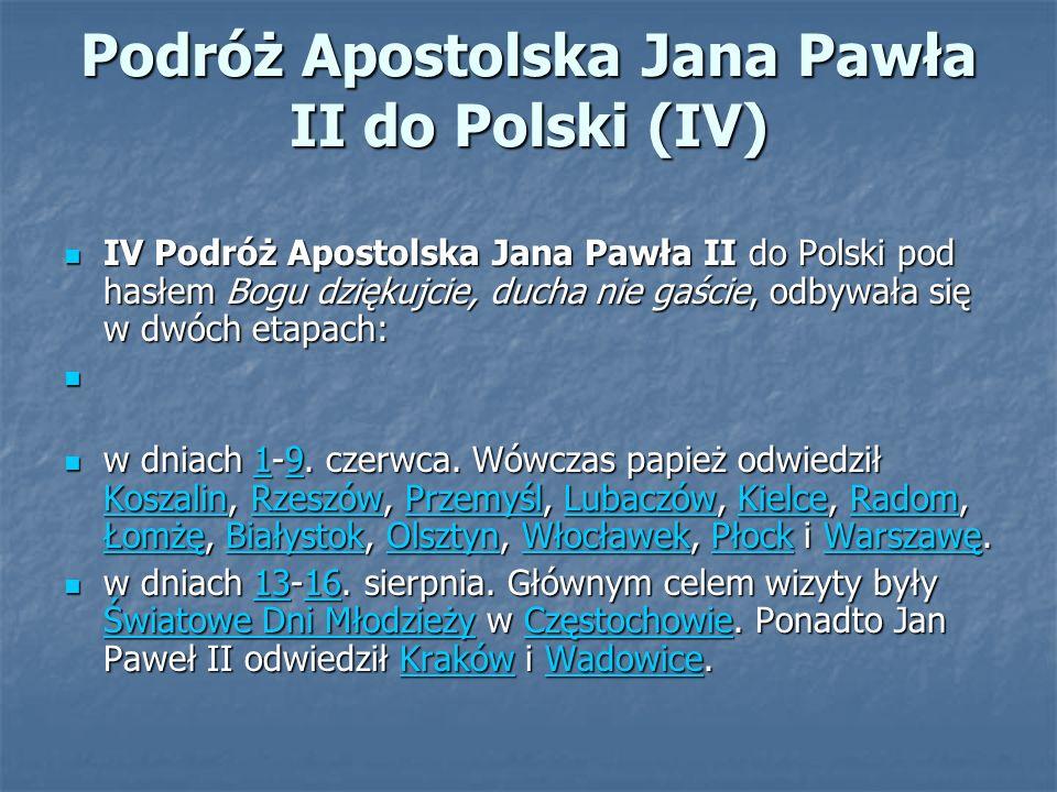 Podróż Apostolska Jana Pawła II do Polski (IV) IV Podróż Apostolska Jana Pawła II do Polski pod hasłem Bogu dziękujcie, ducha nie gaście, odbywała się w dwóch etapach: IV Podróż Apostolska Jana Pawła II do Polski pod hasłem Bogu dziękujcie, ducha nie gaście, odbywała się w dwóch etapach: w dniach 1-9.