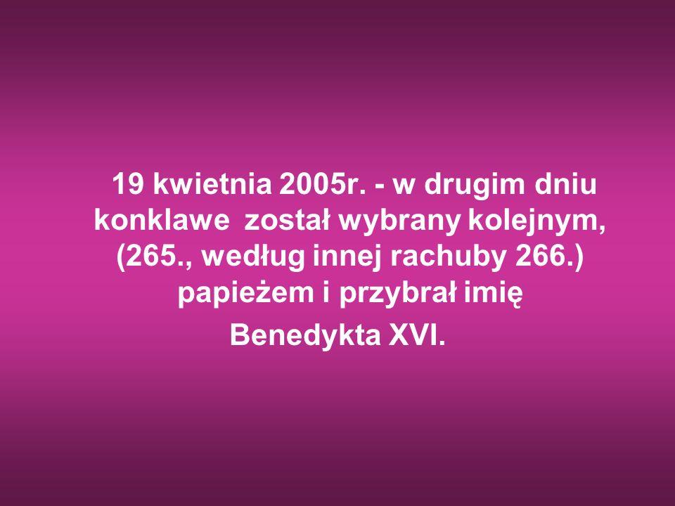 19 kwietnia 2005r. - w drugim dniu konklawe został wybrany kolejnym, (265., według innej rachuby 266.) papieżem i przybrał imię Benedykta XVI.