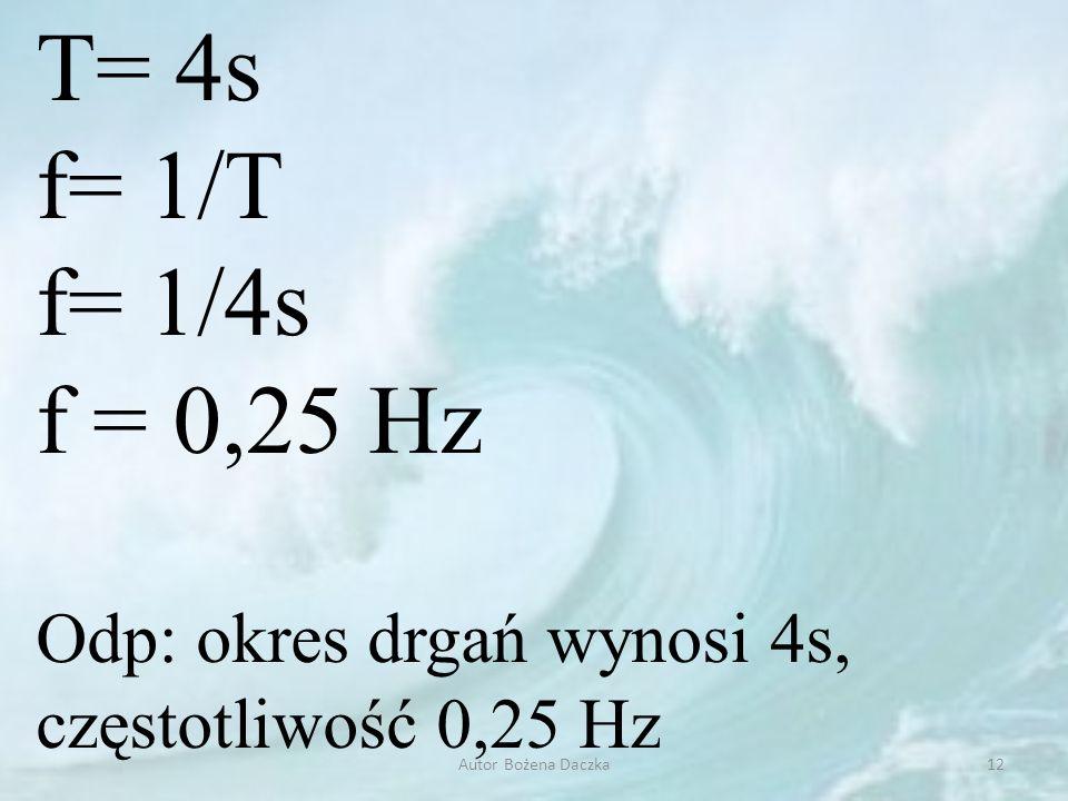T= 4s f= 1/T f= 1/4s f = 0,25 Hz Odp: okres drgań wynosi 4s, częstotliwość 0,25 Hz 12Autor Bożena Daczka