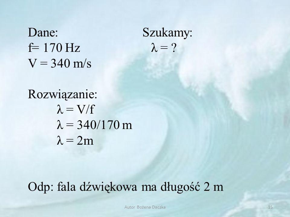 Dane: Szukamy: f= 170 Hz λ = ? V = 340 m/s Rozwiązanie: λ = V/f λ = 340/170 m λ = 2m Odp: fala dźwiękowa ma długość 2 m 15Autor Bożena Daczka