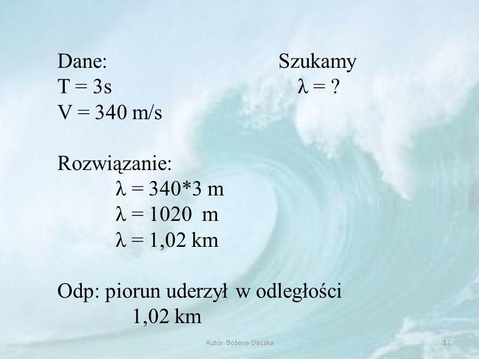 Dane: Szukamy T = 3s λ = ? V = 340 m/s Rozwiązanie: λ = 340*3 m λ = 1020 m λ = 1,02 km Odp: piorun uderzył w odległości 1,02 km 17Autor Bożena Daczka