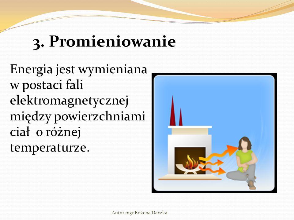 3. Promieniowanie Energia jest wymieniana w postaci fali elektromagnetycznej między powierzchniami ciał o różnej temperaturze. Autor mgr Bożena Daczka
