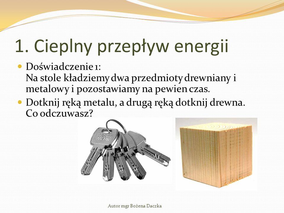 1. Cieplny przepływ energii Doświadczenie 1: Na stole kładziemy dwa przedmioty drewniany i metalowy i pozostawiamy na pewien czas. Dotknij ręką metalu