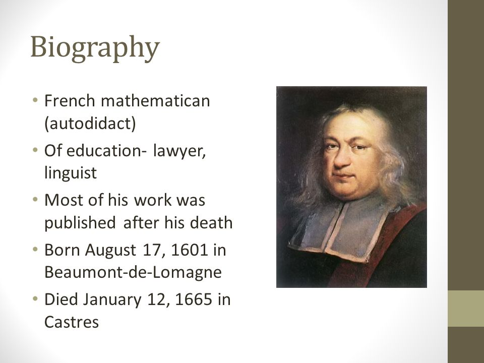 Biography French mathematican (autodidact) Of education- lawyer, linguist Most of his work was published after his death Born August 17, 1601 in Beaum