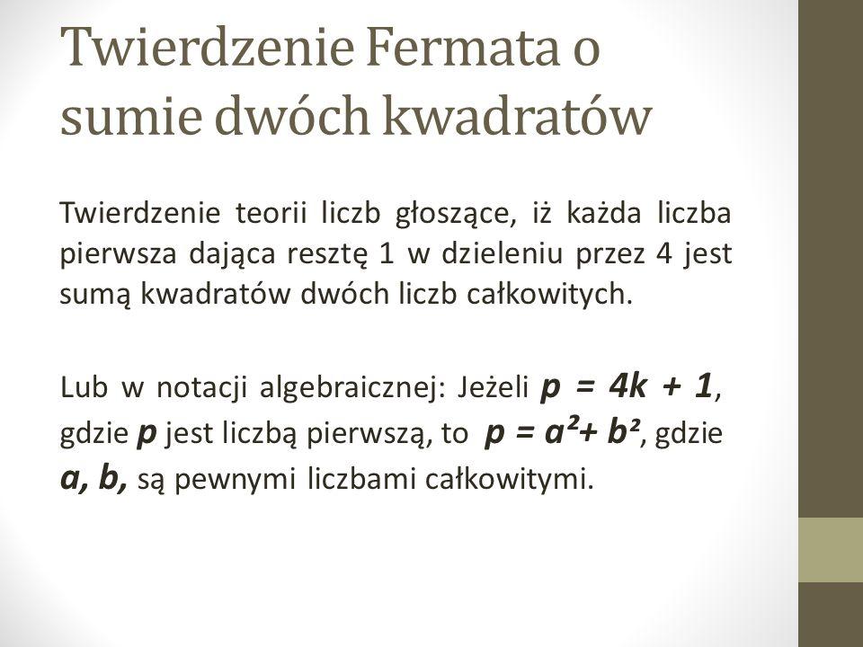 Twierdzenie Fermata o sumie dwóch kwadratów Twierdzenie teorii liczb głoszące, iż każda liczba pierwsza dająca resztę 1 w dzieleniu przez 4 jest sumą kwadratów dwóch liczb całkowitych.