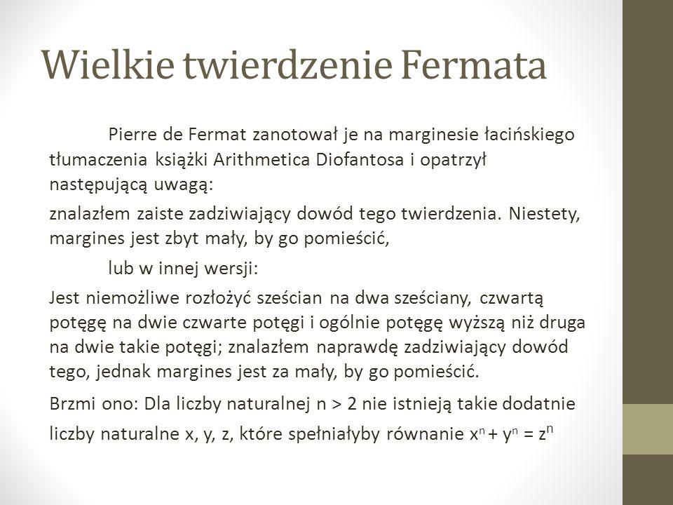 Wielkie twierdzenie Fermata Pierre de Fermat zanotował je na marginesie łacińskiego tłumaczenia książki Arithmetica Diofantosa i opatrzył następującą uwagą: znalazłem zaiste zadziwiający dowód tego twierdzenia.