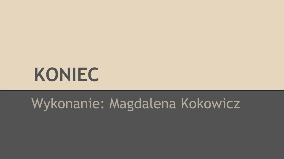 KONIEC Wykonanie: Magdalena Kokowicz