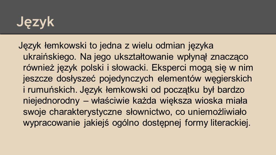 Język Język łemkowski to jedna z wielu odmian języka ukraińskiego. Na jego ukształtowanie wpłynął znacząco również język polski i słowacki. Eksperci m
