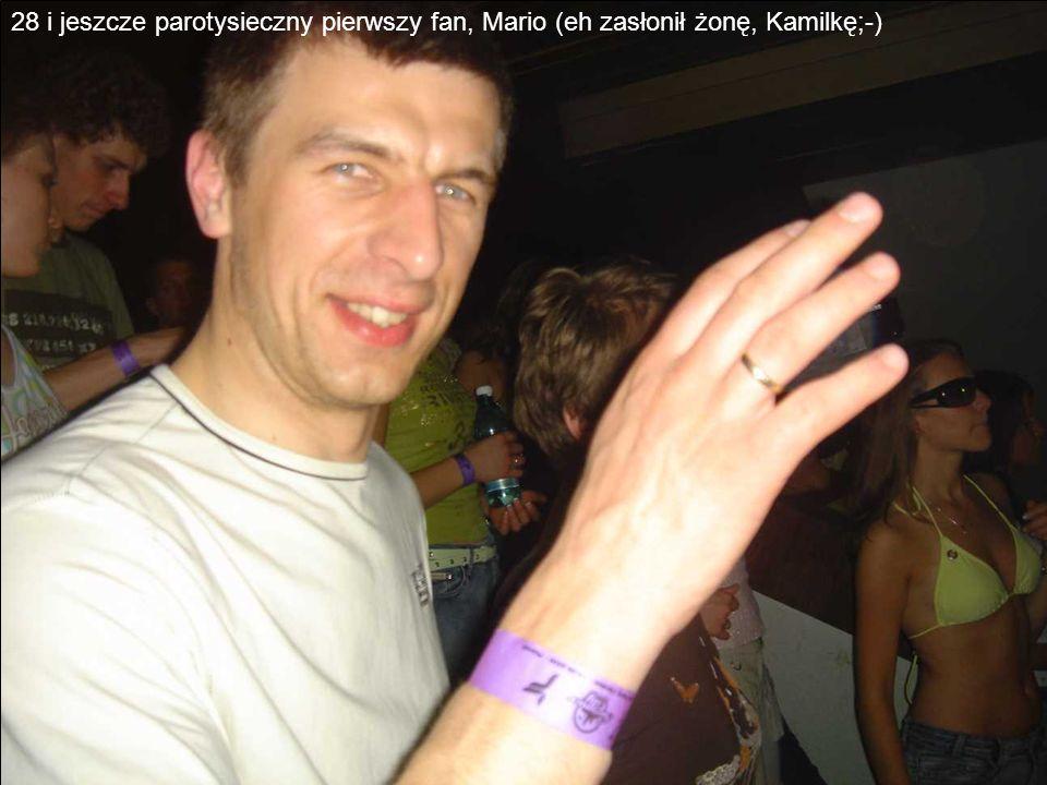 28 i jeszcze parotysieczny pierwszy fan, Mario (eh zasłonił żonę, Kamilkę;-)