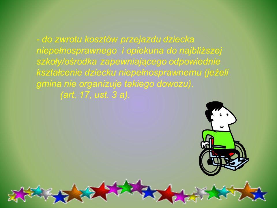 - do zwrotu kosztów przejazdu dziecka niepełnosprawnego i opiekuna do najbliższej szkoły/ośrodka zapewniającego odpowiednie kształcenie dziecku niepeł