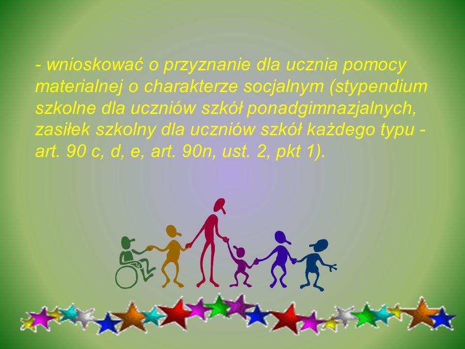 - wnioskować o przyznanie dla ucznia pomocy materialnej o charakterze socjalnym (stypendium szkolne dla uczniów szkół ponadgimnazjalnych, zasiłek szko