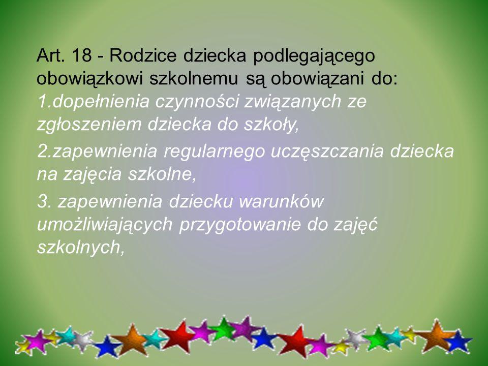 Art. 18 - Rodzice dziecka podlegającego obowiązkowi szkolnemu są obowiązani do: 1.dopełnienia czynności związanych ze zgłoszeniem dziecka do szkoły, 2