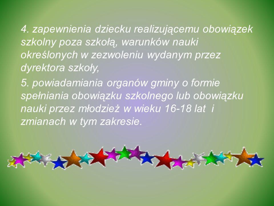 4. zapewnienia dziecku realizującemu obowiązek szkolny poza szkołą, warunków nauki określonych w zezwoleniu wydanym przez dyrektora szkoły, 5. powiada