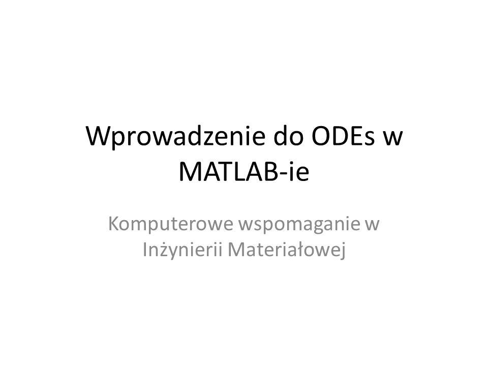 Wprowadzenie do ODEs w MATLAB-ie Komputerowe wspomaganie w Inżynierii Materiałowej