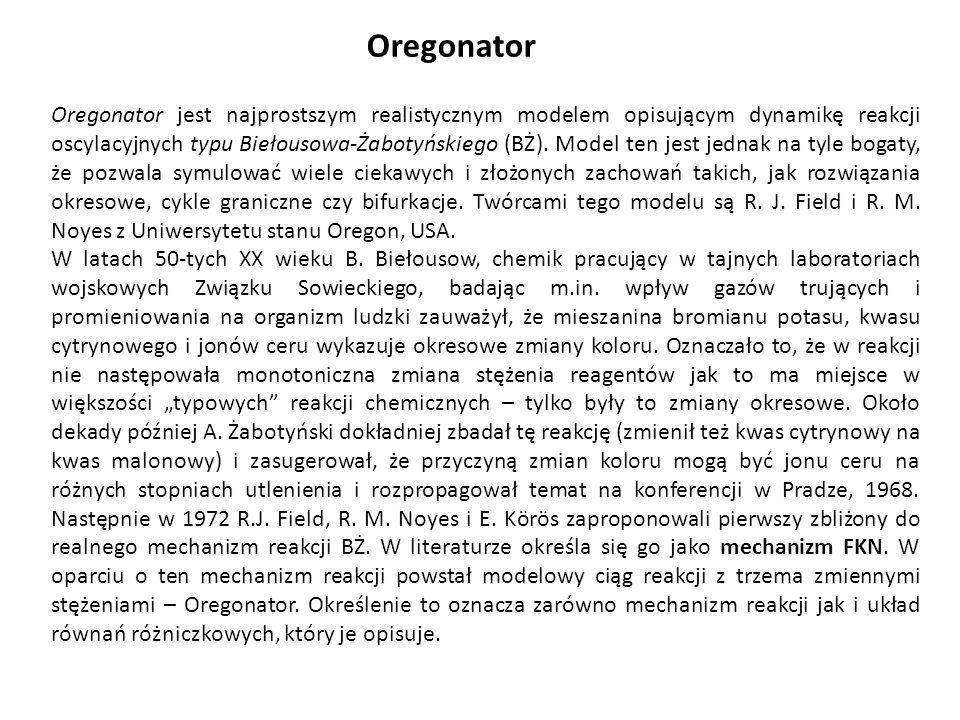 Oregonator Oregonator jest najprostszym realistycznym modelem opisującym dynamikę reakcji oscylacyjnych typu Biełousowa-Żabotyńskiego (BŻ). Model ten