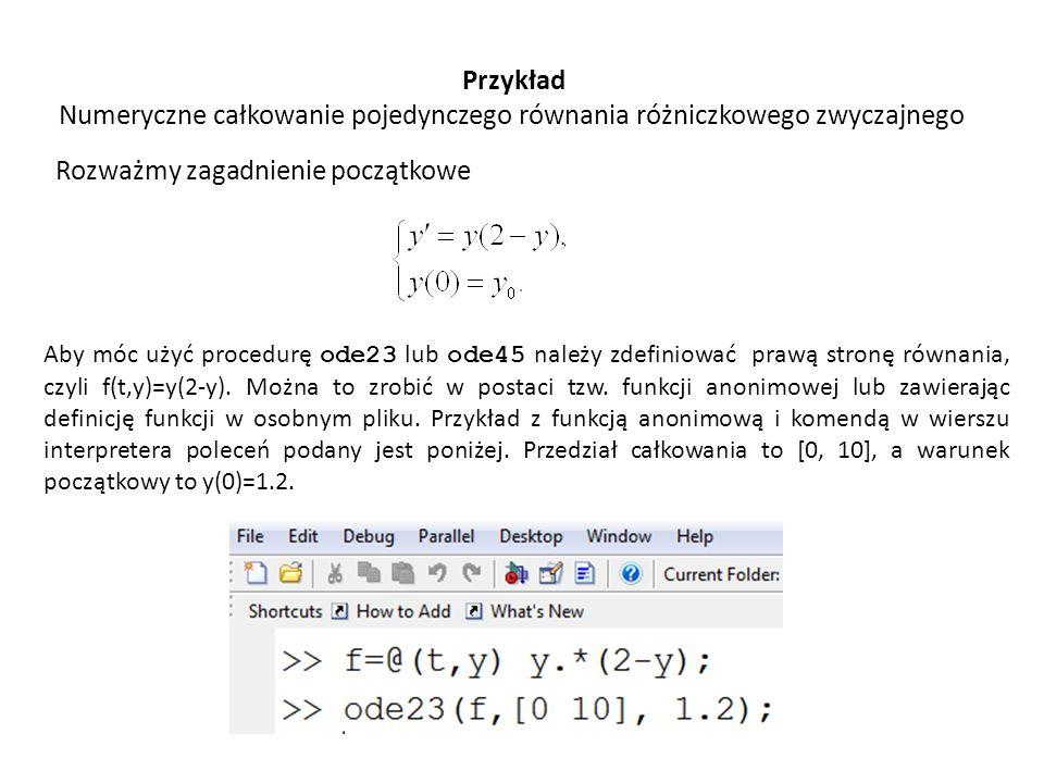 Przykład Numeryczne całkowanie pojedynczego równania różniczkowego zwyczajnego Rozważmy zagadnienie początkowe Aby móc użyć procedurę ode23 lub ode45