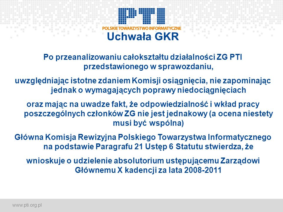 www.pti.org.pl Uchwała GKR Po przeanalizowaniu całokształtu działalności ZG PTI przedstawionego w sprawozdaniu, uwzględniając istotne zdaniem Komisji osiągnięcia, nie zapominając jednak o wymagających poprawy niedociągnięciach oraz mając na uwadze fakt, że odpowiedzialność i wkład pracy poszczególnych członków ZG nie jest jednakowy (a ocena niestety musi być wspólna) Główna Komisja Rewizyjna Polskiego Towarzystwa Informatycznego na podstawie Paragrafu 21 Ustęp 6 Statutu stwierdza, że wnioskuje o udzielenie absolutorium ustępującemu Zarządowi Głównemu X kadencji za lata 2008-2011