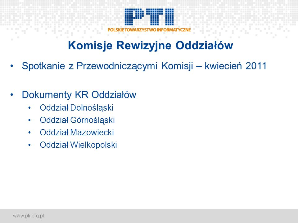 www.pti.org.pl Komisje Rewizyjne Oddziałów Spotkanie z Przewodniczącymi Komisji – kwiecień 2011 Dokumenty KR Oddziałów Oddział Dolnośląski Oddział Gór