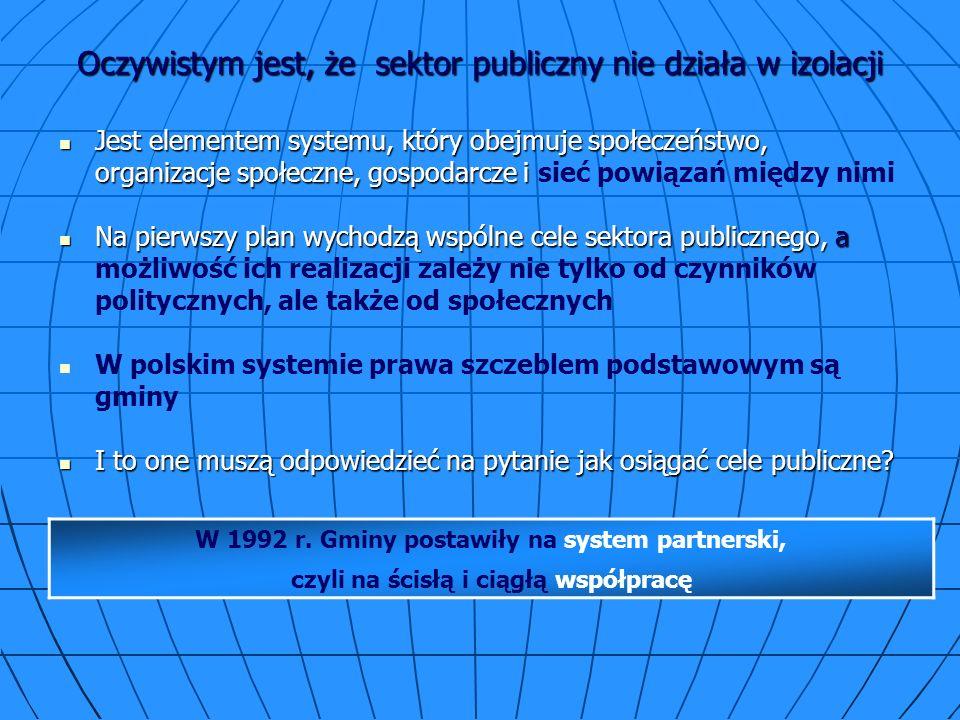Oczywistym jest, że sektor publiczny nie działa w izolacji Jest elementem systemu, który obejmuje społeczeństwo, organizacje społeczne, gospodarcze i Jest elementem systemu, który obejmuje społeczeństwo, organizacje społeczne, gospodarcze i sieć powiązań między nimi Na pierwszy plan wychodzą wspólne cele sektora publicznego, a Na pierwszy plan wychodzą wspólne cele sektora publicznego, a możliwość ich realizacji zależy nie tylko od czynników politycznych, ale także od społecznych W polskim systemie prawa szczeblem podstawowym są gminy I to one muszą odpowiedzieć na pytanie jak osiągać cele publiczne.