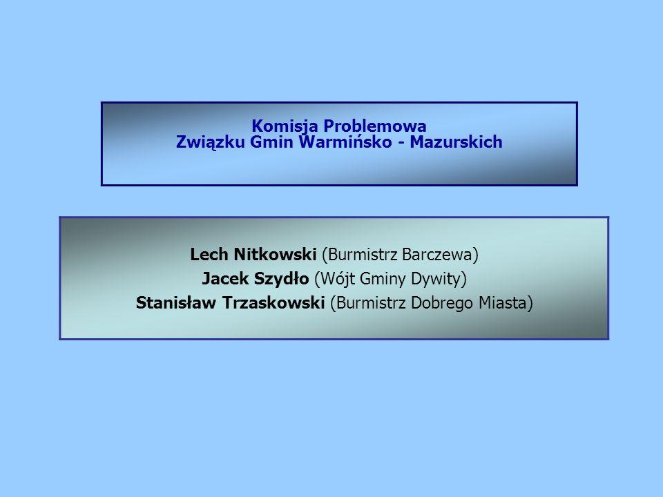 Komisja Problemowa Związku Gmin Warmińsko - Mazurskich Lech Nitkowski (Burmistrz Barczewa) Jacek Szydło (Wójt Gminy Dywity) Stanisław Trzaskowski (Burmistrz Dobrego Miasta)