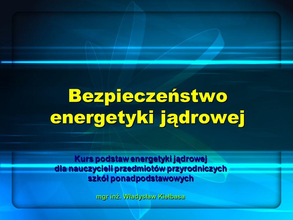 Bezpieczeństwo energetyki jądrowej Kurs podstaw energetyki jądrowej dla nauczycieli przedmiotów przyrodniczych szkół ponadpodstawowych mgr inż.