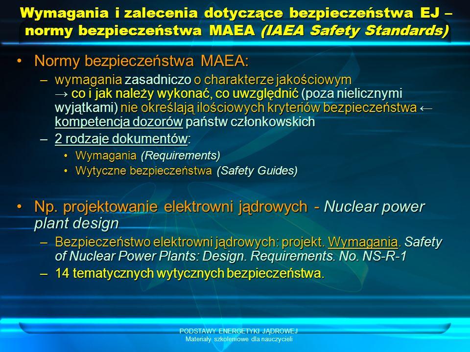 PODSTAWY ENERGETYKI JĄDROWEJ Materiały szkoleniowe dla nauczycieli Wymagania i zalecenia dotyczące bezpieczeństwa EJ – normy bezpieczeństwa MAEA (IAEA Safety Standards) Normy bezpieczeństwa MAEA:Normy bezpieczeństwa MAEA: –wymagania zasadniczo o charakterze jakościowym co i jak należy wykonać, co uwzględnić (poza nielicznymi wyjątkami) nie określają ilościowych kryteriów bezpieczeństwa kompetencja dozorów państw członkowskich –2 rodzaje dokumentów: Wymagania (Requirements)Wymagania (Requirements) Wytyczne bezpieczeństwa (Safety Guides)Wytyczne bezpieczeństwa (Safety Guides) Np.