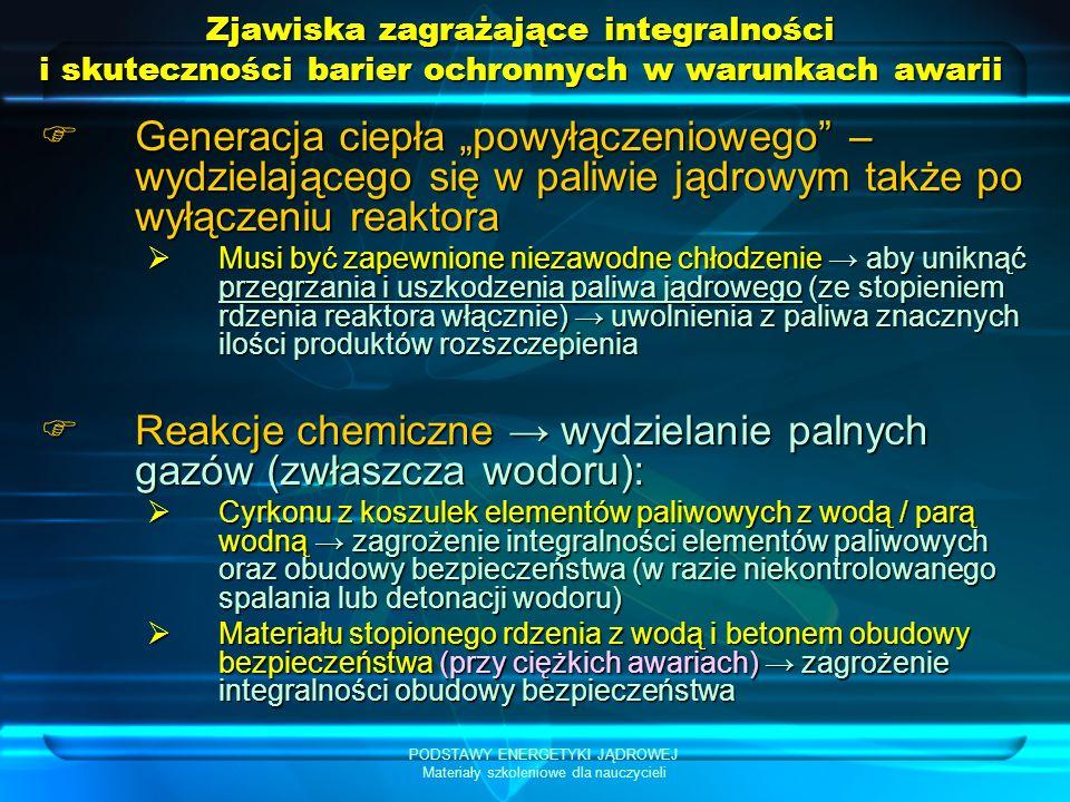 PODSTAWY ENERGETYKI JĄDROWEJ Materiały szkoleniowe dla nauczycieli Zjawiska zagrażające integralności i skuteczności barier ochronnych w warunkach awarii Generacja ciepła powyłączeniowego – wydzielającego się w paliwie jądrowym także po wyłączeniu reaktora Generacja ciepła powyłączeniowego – wydzielającego się w paliwie jądrowym także po wyłączeniu reaktora Musi być zapewnione niezawodne chłodzenie aby uniknąć przegrzania i uszkodzenia paliwa jądrowego (ze stopieniem rdzenia reaktora włącznie) uwolnienia z paliwa znacznych ilości produktów rozszczepienia Musi być zapewnione niezawodne chłodzenie aby uniknąć przegrzania i uszkodzenia paliwa jądrowego (ze stopieniem rdzenia reaktora włącznie) uwolnienia z paliwa znacznych ilości produktów rozszczepienia Reakcje chemiczne wydzielanie palnych gazów (zwłaszcza wodoru): Reakcje chemiczne wydzielanie palnych gazów (zwłaszcza wodoru): Cyrkonu z koszulek elementów paliwowych z wodą / parą wodną zagrożenie integralności elementów paliwowych oraz obudowy bezpieczeństwa (w razie niekontrolowanego spalania lub detonacji wodoru) Cyrkonu z koszulek elementów paliwowych z wodą / parą wodną zagrożenie integralności elementów paliwowych oraz obudowy bezpieczeństwa (w razie niekontrolowanego spalania lub detonacji wodoru) Materiału stopionego rdzenia z wodą i betonem obudowy bezpieczeństwa (przy ciężkich awariach) zagrożenie integralności obudowy bezpieczeństwa Materiału stopionego rdzenia z wodą i betonem obudowy bezpieczeństwa (przy ciężkich awariach) zagrożenie integralności obudowy bezpieczeństwa