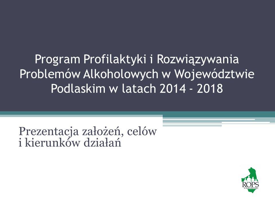 Program Profilaktyki i Rozwiązywania Problemów Alkoholowych w Województwie Podlaskim w latach 2014 - 2018 Prezentacja założeń, celów i kierunków dział