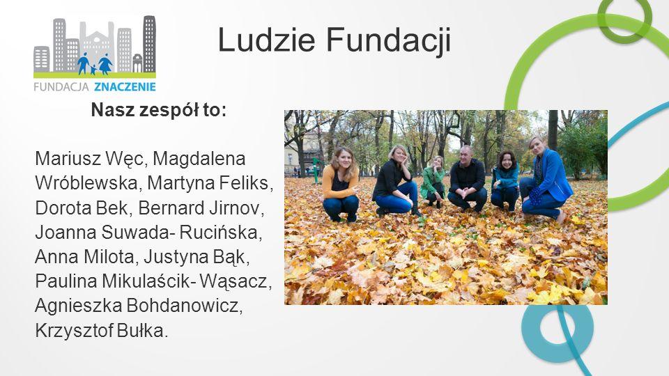 Ludzie Fundacji Nasz zespół to: Mariusz Węc, Magdalena Wróblewska, Martyna Feliks, Dorota Bek, Bernard Jirnov, Joanna Suwada- Rucińska, Anna Milota, J