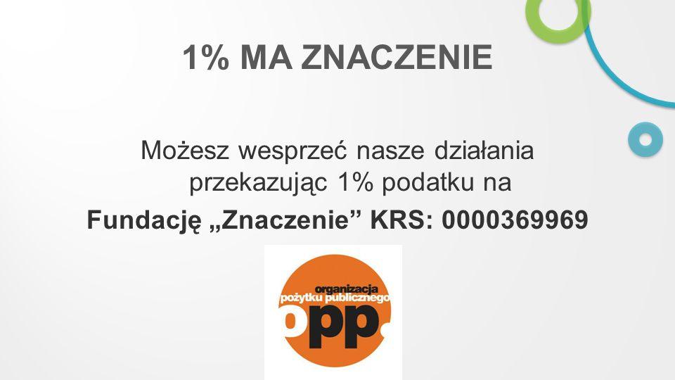 1% MA ZNACZENIE Możesz wesprzeć nasze działania przekazując 1% podatku na Fundację Znaczenie KRS: 0000369969