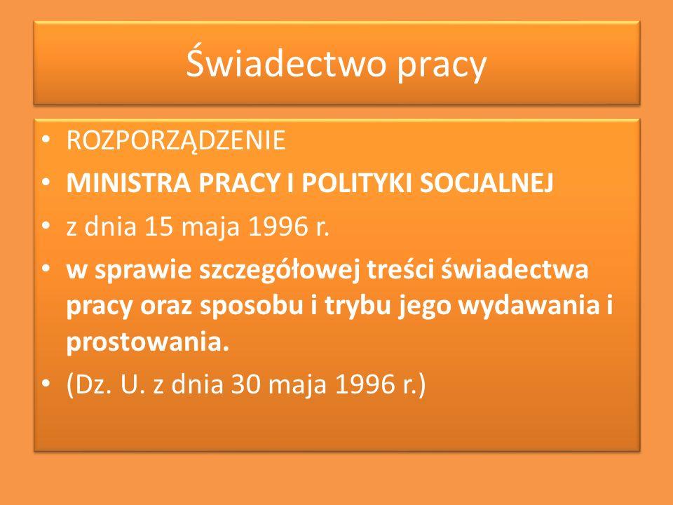 Świadectwo pracy ROZPORZĄDZENIE MINISTRA PRACY I POLITYKI SOCJALNEJ z dnia 15 maja 1996 r. w sprawie szczegółowej treści świadectwa pracy oraz sposobu