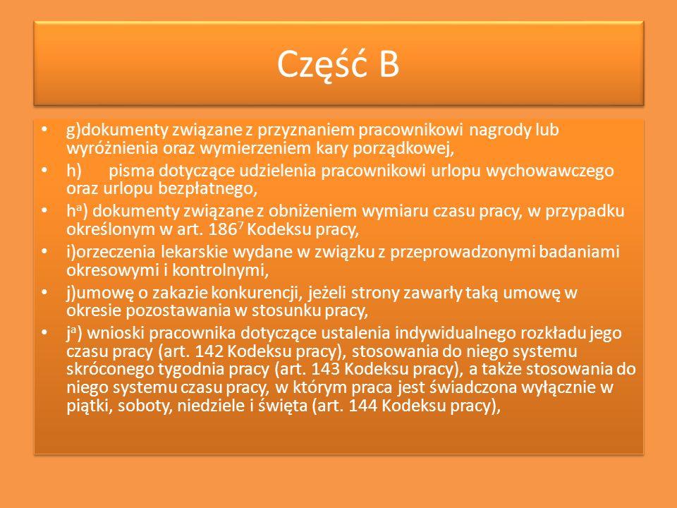 Część B g)dokumenty związane z przyznaniem pracownikowi nagrody lub wyróżnienia oraz wymierzeniem kary porządkowej, h)pisma dotyczące udzielenia praco