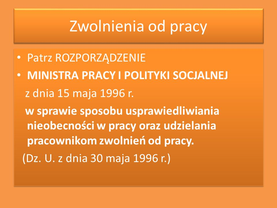 Zwolnienia od pracy Patrz ROZPORZĄDZENIE MINISTRA PRACY I POLITYKI SOCJALNEJ z dnia 15 maja 1996 r. w sprawie sposobu usprawiedliwiania nieobecności w