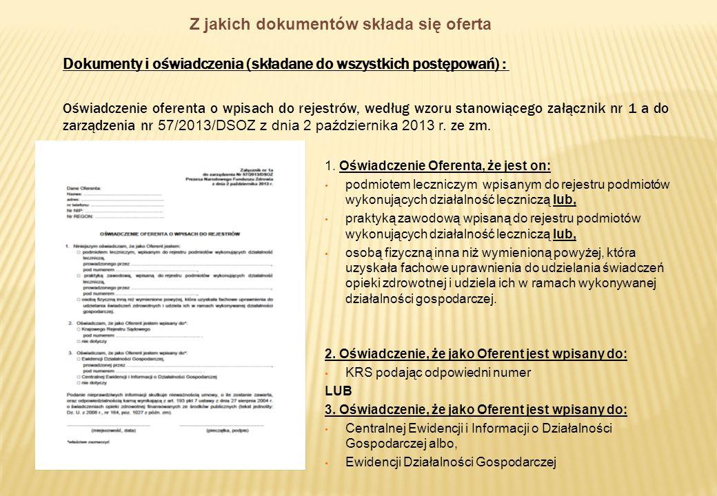 Z jakich dokumentów składa się oferta Oferta w formie pisemnej powinna zawierać następujące dokumenty i oświadczenia (składane do wszystkich postępowań) : Oświadczenie zgodne ze wzorem określonym w załączniku nr 2 do zarządzenia oświadczenie świadczeniodawcy o zapoznaniu się z istotnymi dokumentami niezbędnymi do przeprowadzenia postępowania oraz do posiadania tytułów prawnych do korzystania z lokali, sprzętu, aparatury medycznej i środków transportu w miejscach udzielania świadczeń;