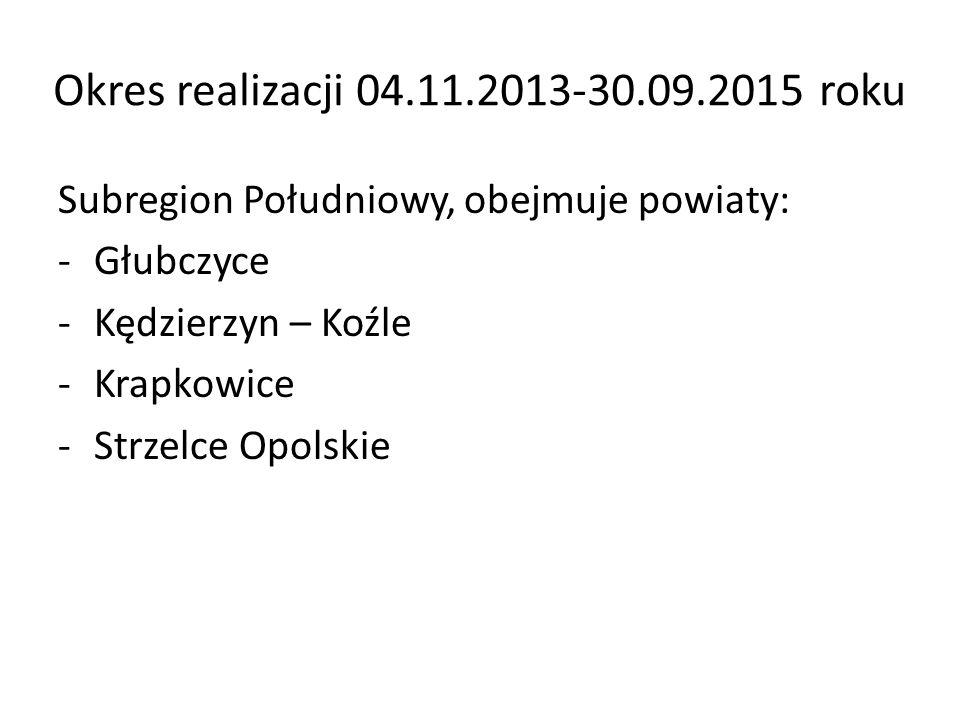 Okres realizacji 04.11.2013-30.09.2015 roku Subregion Południowy, obejmuje powiaty: -Głubczyce -Kędzierzyn – Koźle -Krapkowice -Strzelce Opolskie
