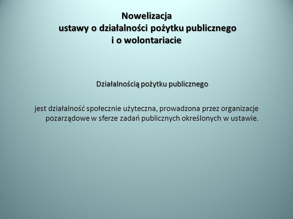 Nowelizacja ustawy o działalności pożytku publicznego i o wolontariacie Działalnością pożytku publicznego jest działalność społecznie użyteczna, prowa