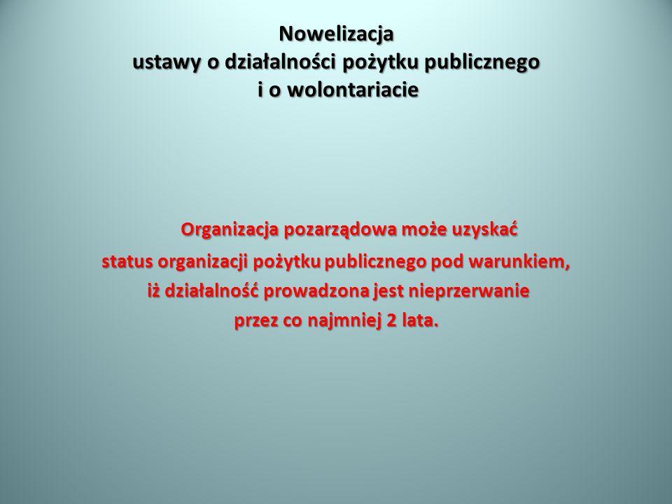 Nowelizacja ustawy o działalności pożytku publicznego i o wolontariacie Organizacja pozarządowa może uzyskać status organizacji pożytku publicznego po