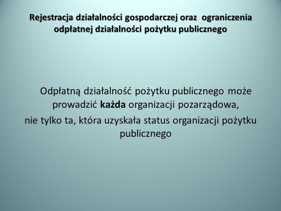 Rejestracja działalności gospodarczej oraz ograniczenia odpłatnej działalności pożytku publicznego Odpłatną działalność pożytku publicznego może prowa