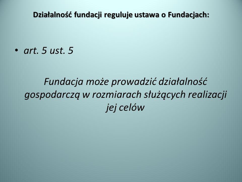 Działalność fundacji reguluje ustawa o Fundacjach: art. 5 ust. 5 Fundacja może prowadzić działalność gospodarczą w rozmiarach służących realizacji jej