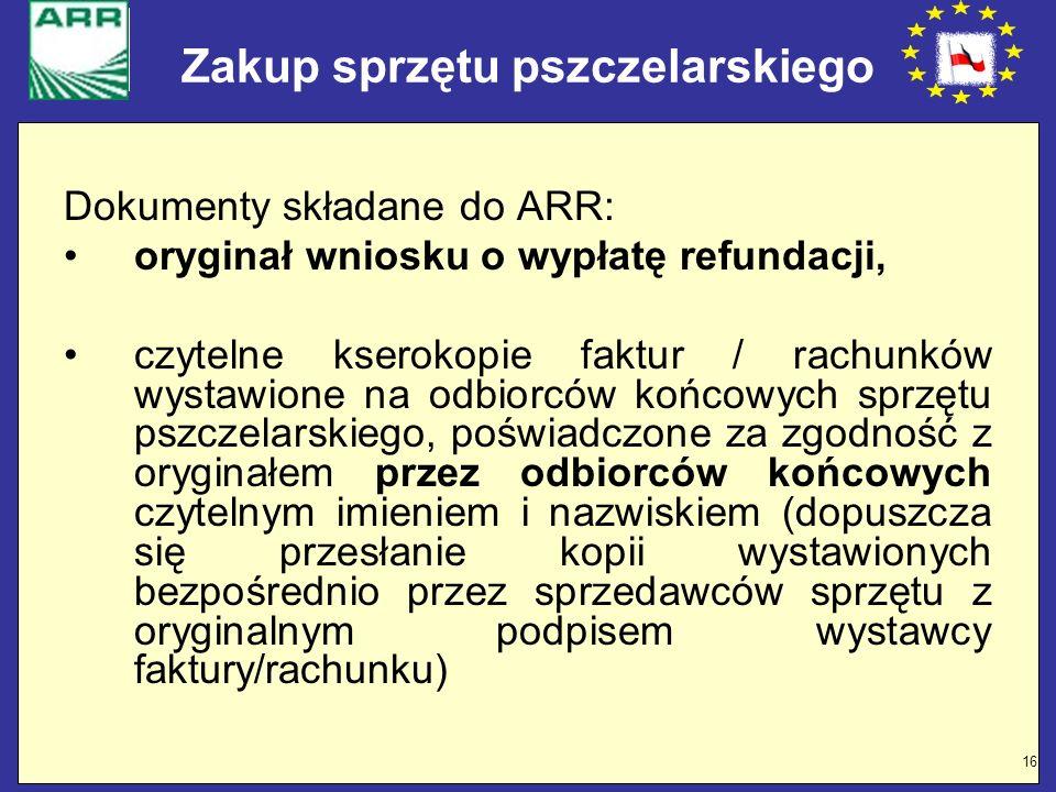 16 Zakup sprzętu pszczelarskiego Dokumenty składane do ARR: oryginał wniosku o wypłatę refundacji, czytelne kserokopie faktur / rachunków wystawione n